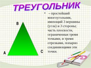 – простейший многоугольник, имеющий 3 вершины (угла) и 3 стороны; часть плос