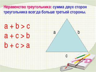 a + b > c a + c > b b + c > a Неравенство треугольника: сумма двух сторон тре