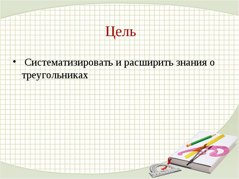 Цель Систематизировать и расширить знания о треугольниках