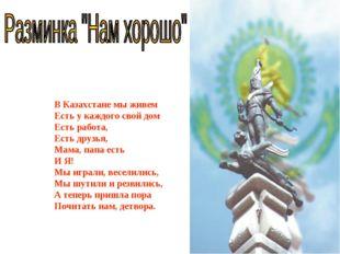 В Казахстане мы живем Есть у каждого свой дом Есть работа, Есть друзья, Мама,