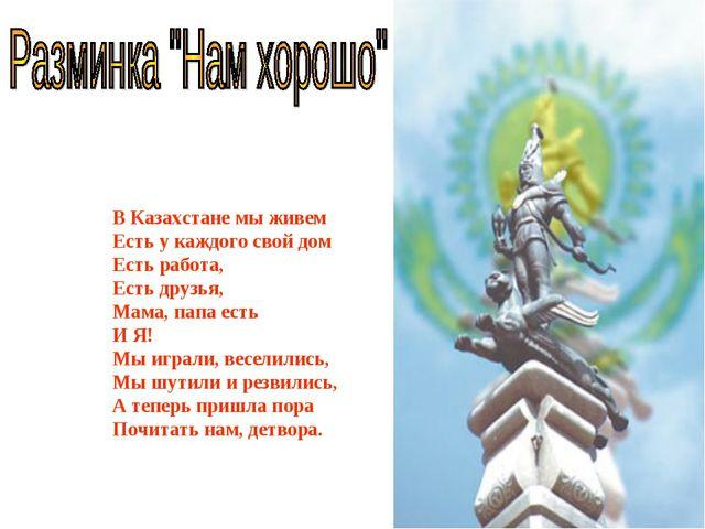 В Казахстане мы живем Есть у каждого свой дом Есть работа, Есть друзья, Мама,...