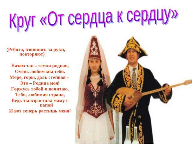 (Ребята, взявшись за руки, повторяют) Казахстан – земля родная, Очень любим м...