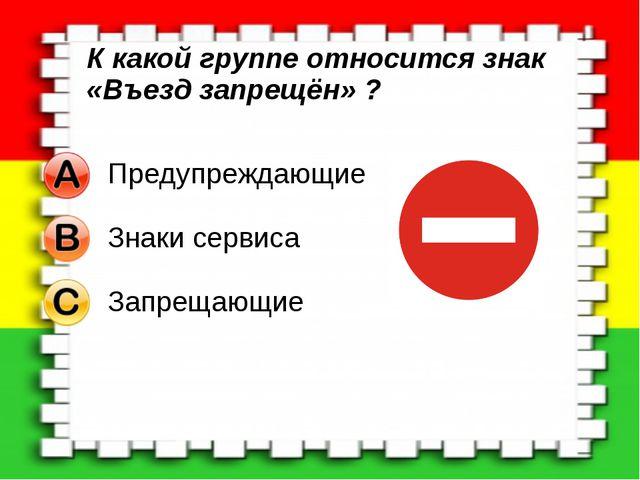 К какой группе относится знак «Въезд запрещён» ?