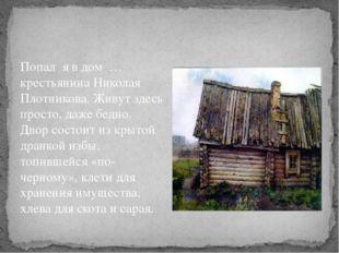 Попал я в дом … крестьянина Николая Плотникова. Живут здесь просто, даже бед