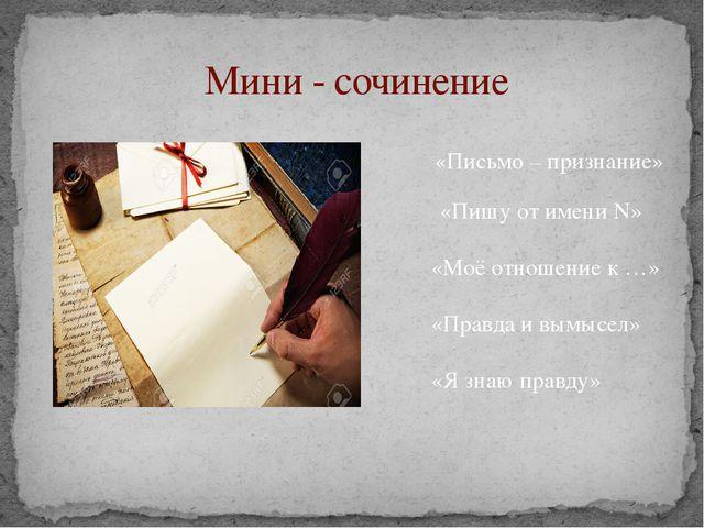 Мини - сочинение «Письмо – признание» «Пишу от имени N» «Моё отношение к …»...