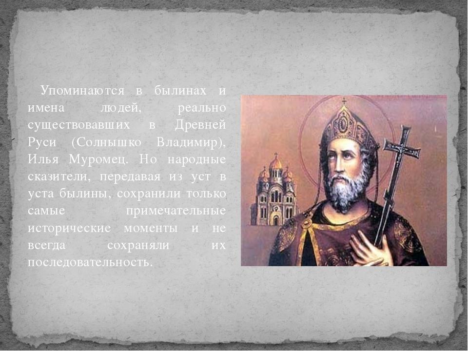 Упоминаются в былинах и имена людей, реально существовавших в Древней Руси (...
