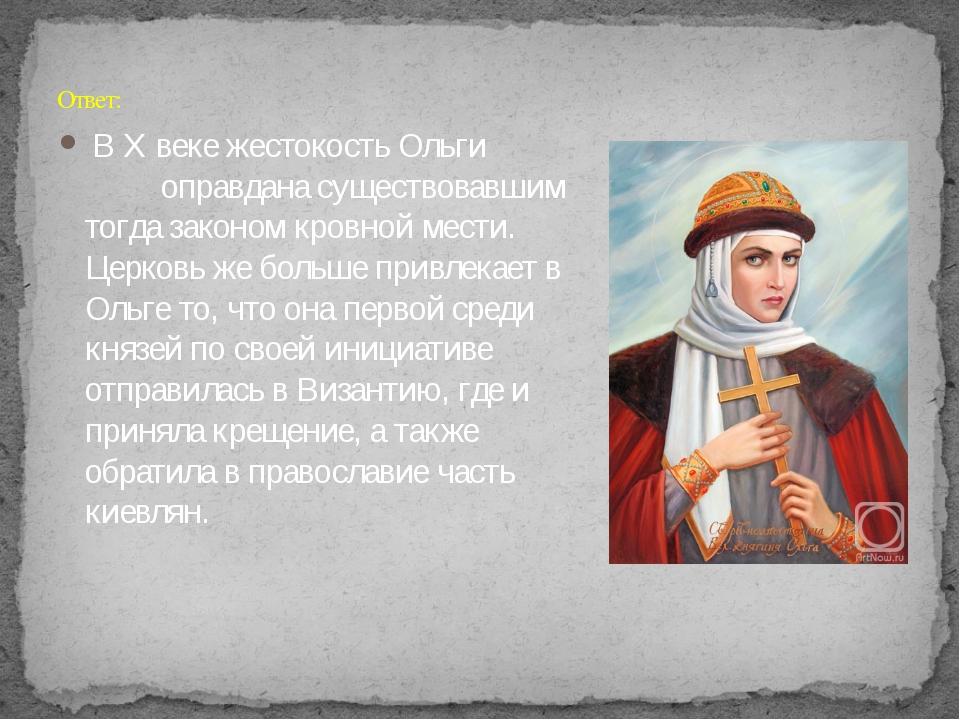 В X веке жестокость Ольги оправдана существовавшим тогда законом кровной мес...