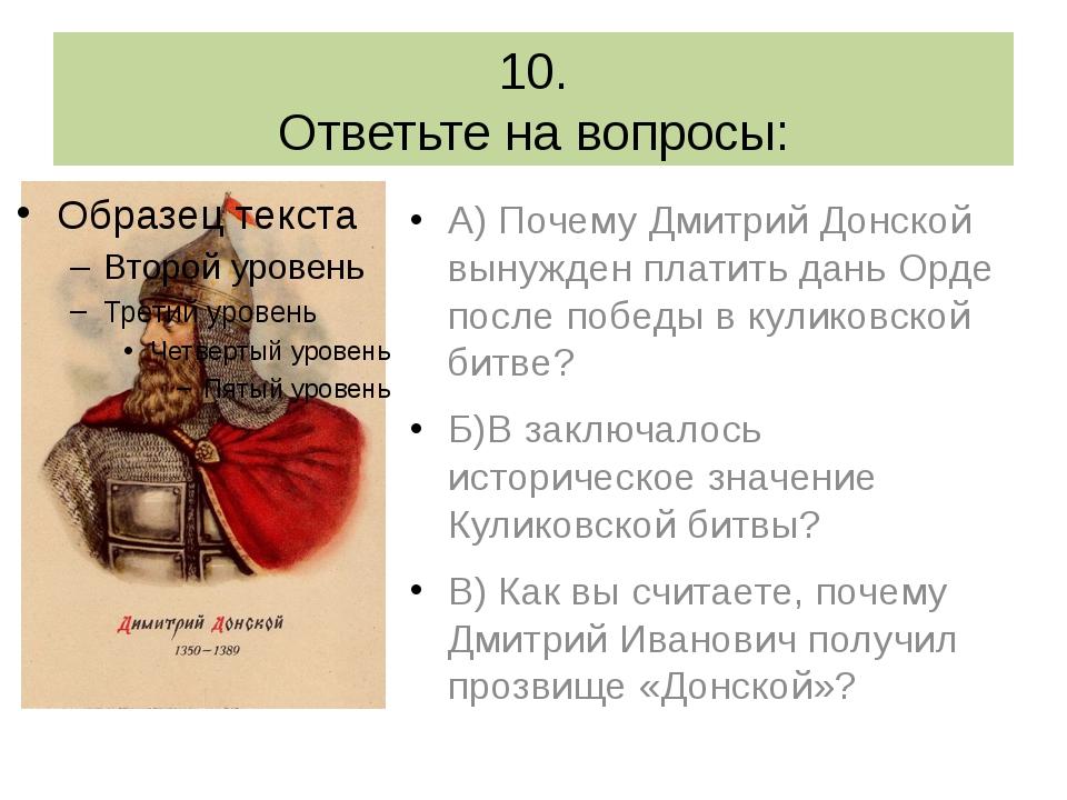 10. Ответьте на вопросы: А) Почему Дмитрий Донской вынужден платить дань Орде...