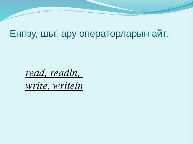 Енгізу, шығару операторларын айт. read, readln, write, writeln