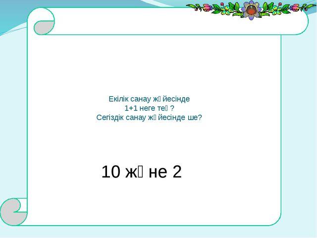 Екілік санау жүйесінде 1+1 неге тең? Сегіздік санау жүйесінде ше? 10 және 2
