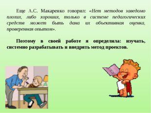 Еще А.С. Макаренко говорил: «Нет методов заведомо плохих, либо хороших, тольк
