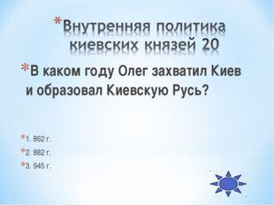В каком году Олег захватил Киев и образовал Киевскую Русь? 1. 862 г. 2. 882 г