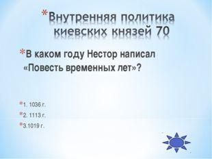 В каком году Нестор написал «Повесть временных лет»? 1. 1036 г. 2. 1113 г. 3.