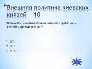 В каком Олег совершил поход на Византию и прибил щит к воротам Царьграда свой