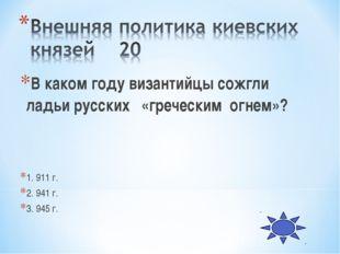 В каком году византийцы сожгли ладьи русских «греческим огнем»? 1. 911 г. 2.