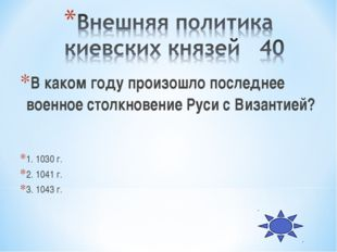 В каком году произошло последнее военное столкновение Руси с Византией? 1. 10