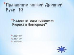 Назовите годы правления Рюрика в Новгороде? 1. 862-879гг. 2. 882-912гг. 3. 91