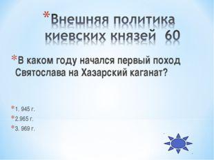 В каком году начался первый поход Святослава на Хазарский каганат? 1. 945 г.