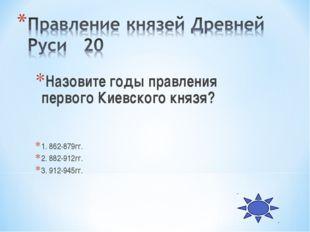 Назовите годы правления первого Киевского князя? 1. 862-879гг. 2. 882-912гг.