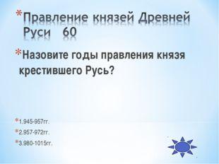 Назовите годы правления князя крестившего Русь? 1.945-957гг. 2.957-972гг. 3.9