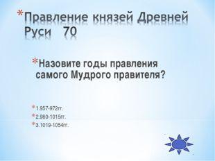Назовите годы правления самого Мудрого правителя? 1.957-972гг. 2.980-1015гг.