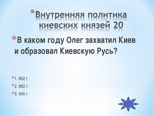 В каком году Олег захватил Киев и образовал Киевскую Русь? 1. 862 г. 2. 882 г...