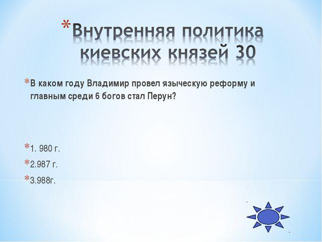 В каком году Владимир провел языческую реформу и главным среди 6 богов стал П...