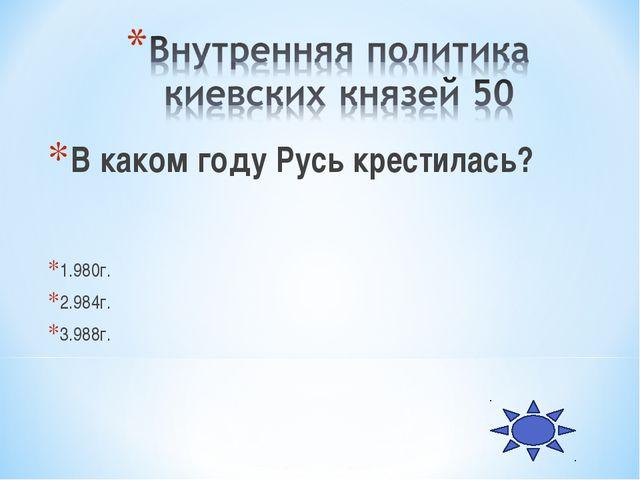 В каком году Русь крестилась? 1.980г. 2.984г. 3.988г.