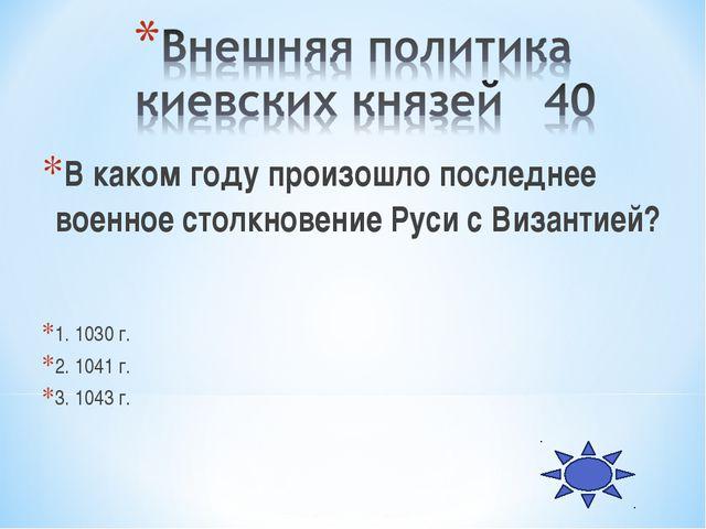 В каком году произошло последнее военное столкновение Руси с Византией? 1. 10...