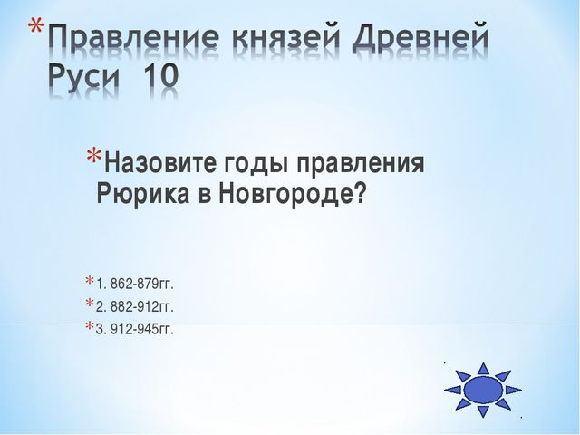 Назовите годы правления Рюрика в Новгороде? 1. 862-879гг. 2. 882-912гг. 3. 91...