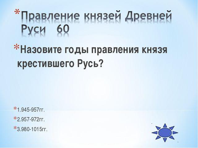 Назовите годы правления князя крестившего Русь? 1.945-957гг. 2.957-972гг. 3.9...