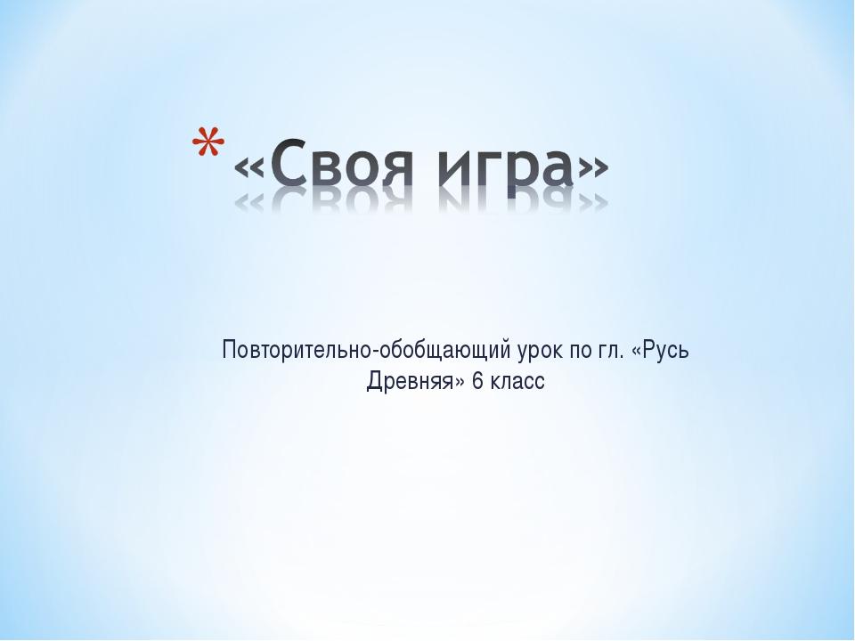 Повторительно-обобщающий урок по гл. «Русь Древняя» 6 класс