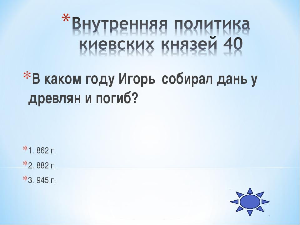 В каком году Игорь собирал дань у древлян и погиб? 1. 862 г. 2. 882 г. 3. 945...