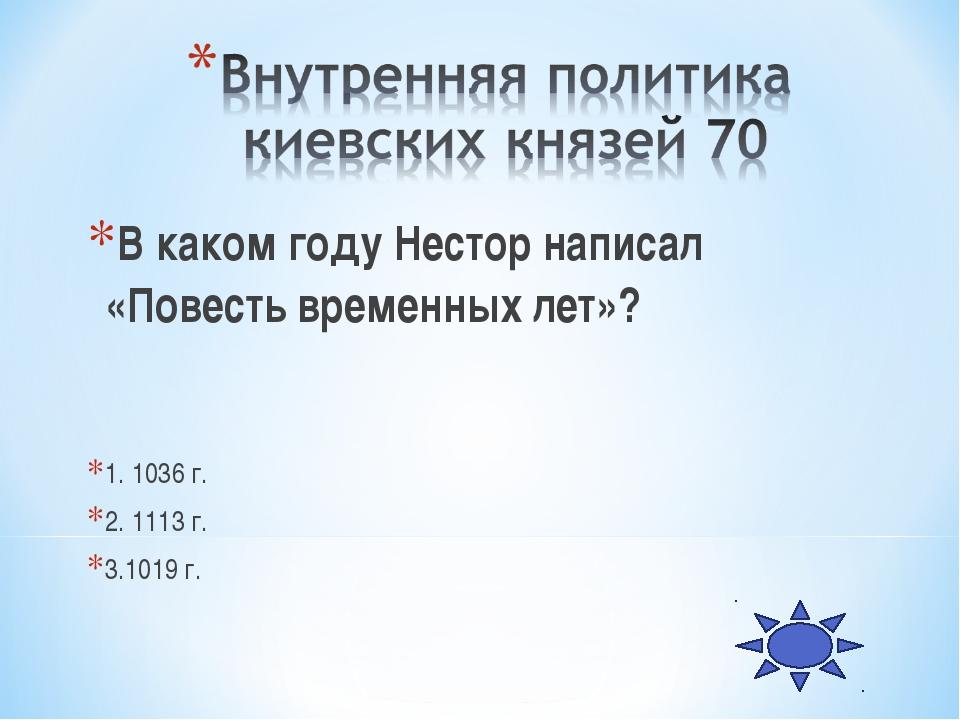 В каком году Нестор написал «Повесть временных лет»? 1. 1036 г. 2. 1113 г. 3....