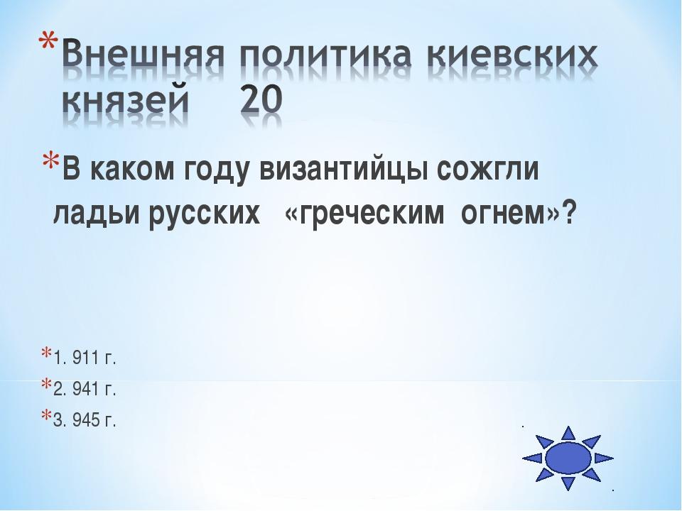 В каком году византийцы сожгли ладьи русских «греческим огнем»? 1. 911 г. 2....
