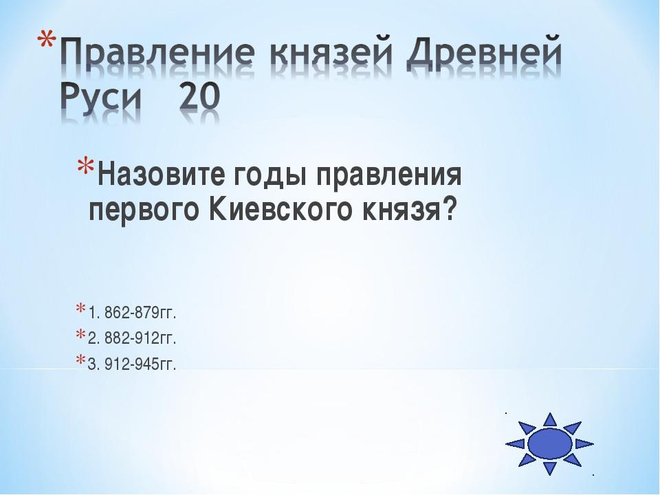 Назовите годы правления первого Киевского князя? 1. 862-879гг. 2. 882-912гг....