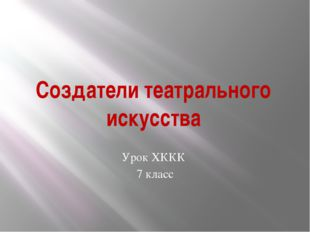 Создатели театрального искусства Урок ХККК 7 класс