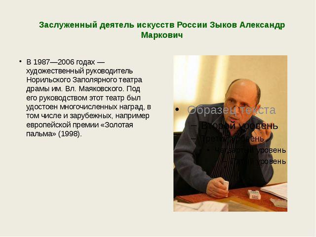 Заслуженный деятель искусств России Зыков Александр Маркович В 1987—2006 года...