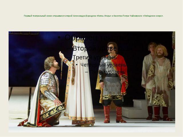 Первый театральный сезон открывался оперой Александра Бородина «Князь Игорь»...