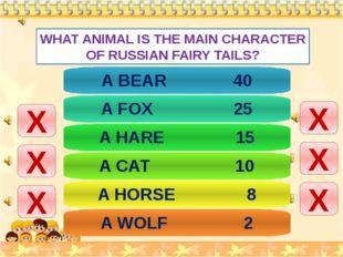 WHAT ANIMAL IS THE MAIN CHARACTER OF RUSSIAN FAIRY TAILS? Х Х Х Х Х Х A BEAR