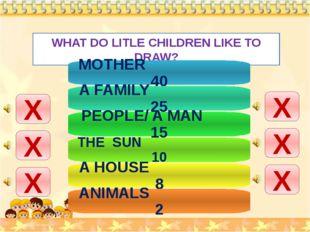 WHAT DO LITLE CHILDREN LIKE TO DRAW? Х Х Х Х Х Х MOTHER 40 A FAMILY 25 PEOPLE