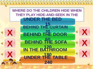 WHERE DO THE CHILDREN HIDE WHEN THEY PLAY HIDE-AND-SEEK IN THE FLAT? Х Х Х Х