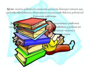 Цель: помочь родителям осознать ценность детского чтения как средства образов