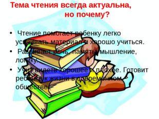 Тема чтения всегда актуальна, но почему? Чтение помогает ребенку легко усваив