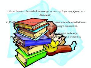 3. Дома должна быть библиотека не только взрослых книг, но и детских. 4. Подб