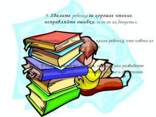 9. Хвалите ребенка за хорошее чтение, исправляйте ошибки, если он их допустил