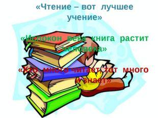 «Чтение – вот лучшее учение» «Испокон века книга растит человека» «Кто много