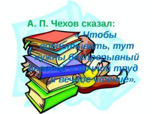 А. П. Чехов сказал: « Чтобы воспитывать, тут нужны беспрерывный дневной и но