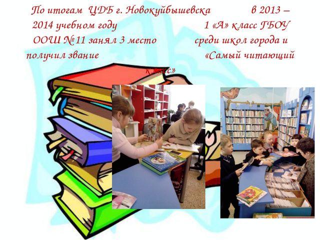 По итогам ЦДБ г. Новокуйбышевска в 2013 – 2014 учебном году 1 «А» класс ГБОУ...