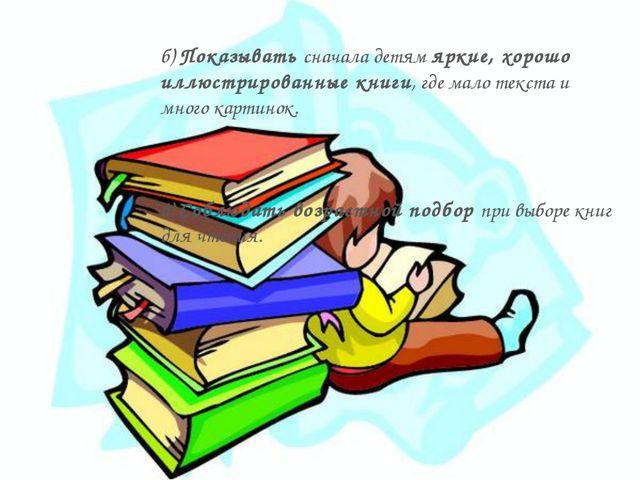 б) Показывать сначала детям яркие, хорошо иллюстрированные книги, где мало те...